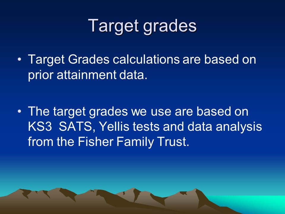 Target grades Target Grades calculations are based on prior attainment data. The target grades we use are based on KS3 SATS, Yellis tests and data ana