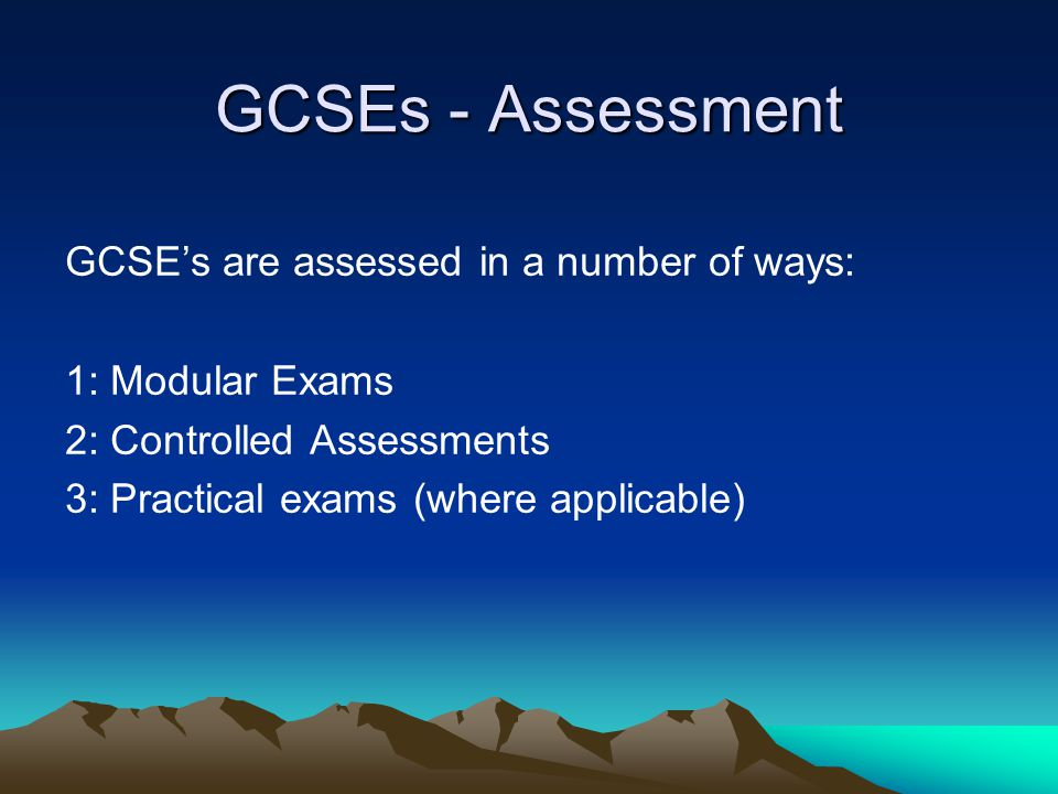 GCSEs - Assessment GCSE's are assessed in a number of ways: 1: Modular Exams 2: Controlled Assessments 3: Practical exams (where applicable)