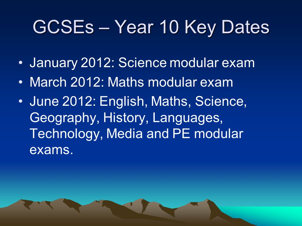GCSEs – Year 10 Key Dates January 2012: Science modular exam March 2012: Maths modular exam June 2012: English, Maths, Science, Geography, History, La