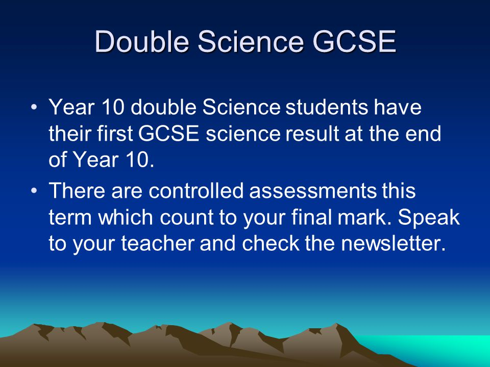 Double Science GCSE Year 10 double Science students have their first GCSE science result at the end of Year 10. There are controlled assessments this