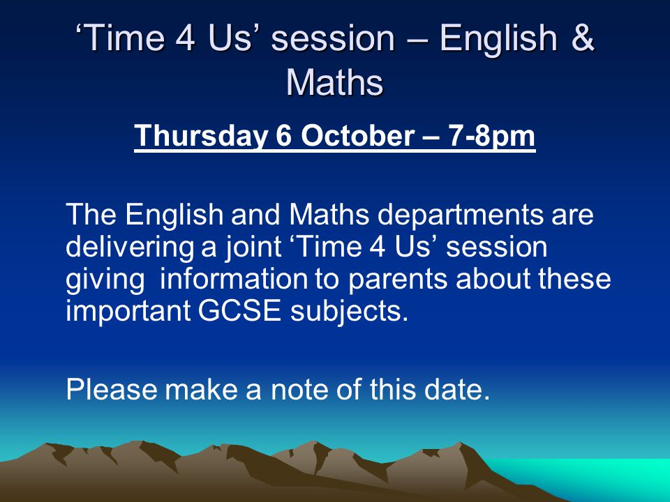 'Time 4 Us' session – English & Maths Thursday 6 October – 7-8pm The English and Maths departments are delivering a joint 'Time 4 Us' session giving information to parents about these important GCSE subjects.