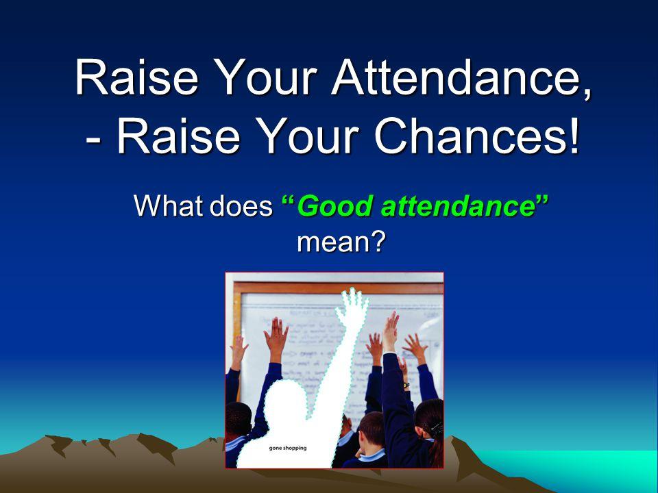 Raise Your Attendance, - Raise Your Chances! What does Good attendance mean?