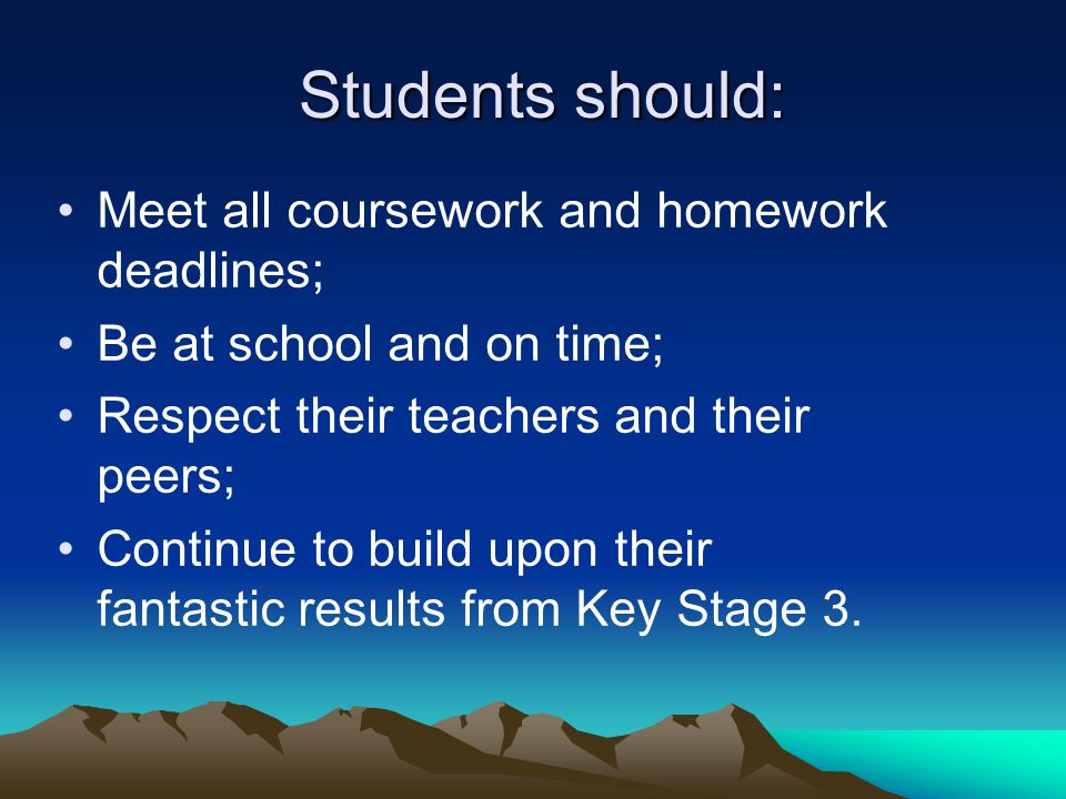 Students should: Students should: Meet all coursework and homework deadlines; Be at school and on time; Respect their teachers and their peers; Continue to build upon their fantastic results from Key Stage 3.