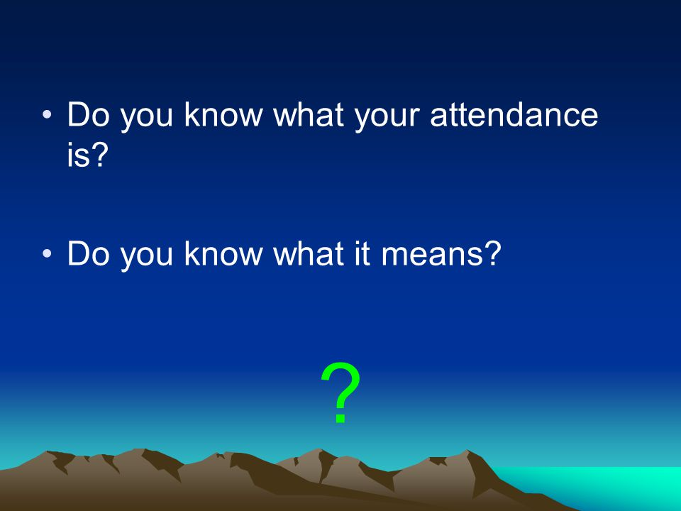 Do you know what your attendance is? Do you know what it means? ?