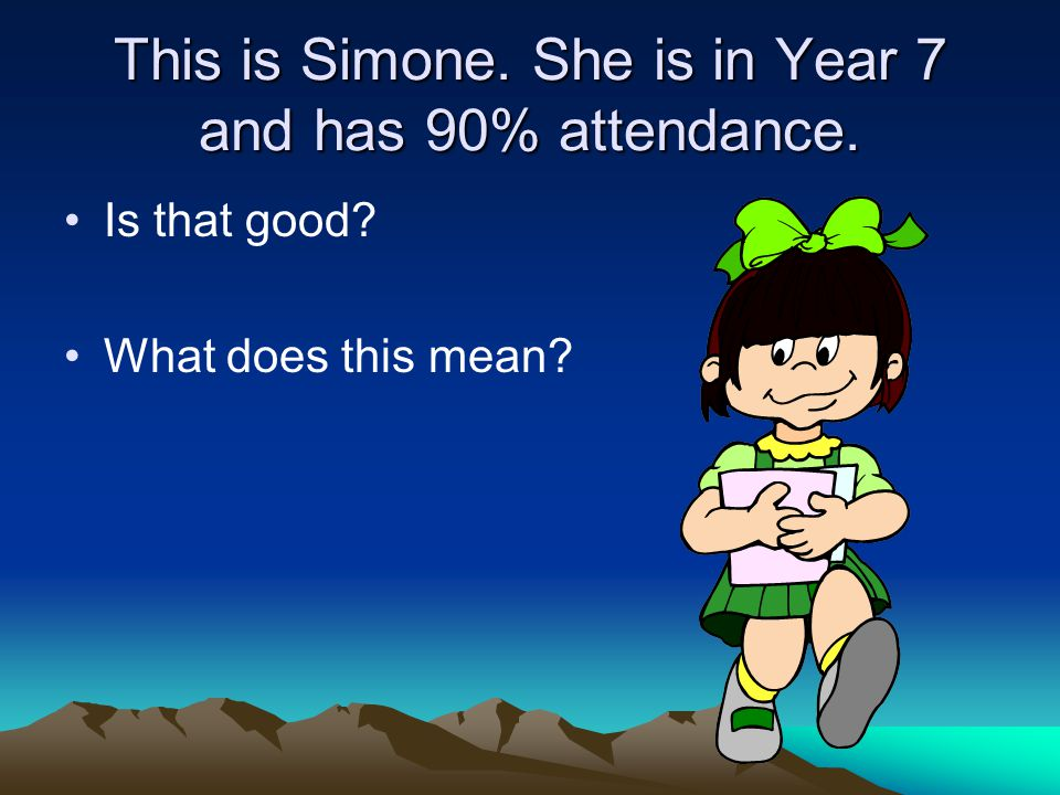 This is Simone. She is in Year 7 and has 90% attendance. Is that good What does this mean