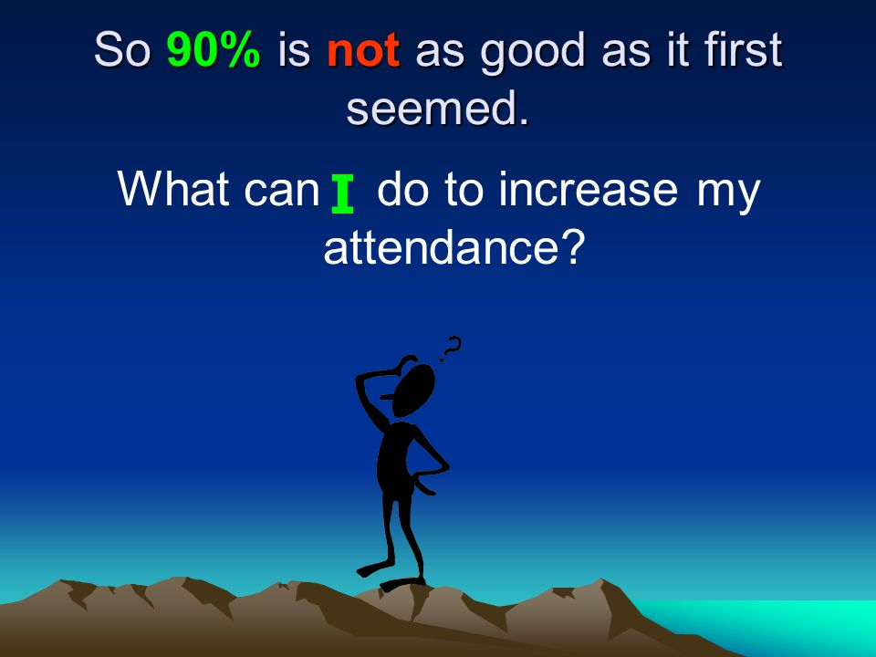 So 90% is not as good as it first seemed. What can do to increase my attendance I