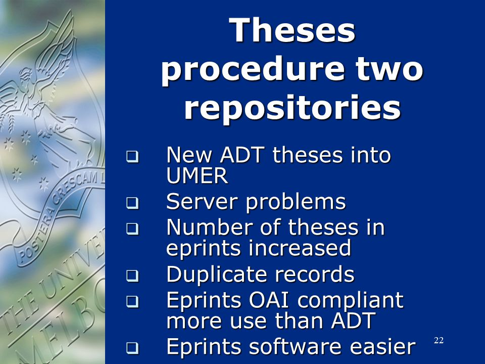 22 Theses procedure two repositories  New ADT theses into UMER  Server problems  Number of theses in eprints increased  Duplicate records  Eprint