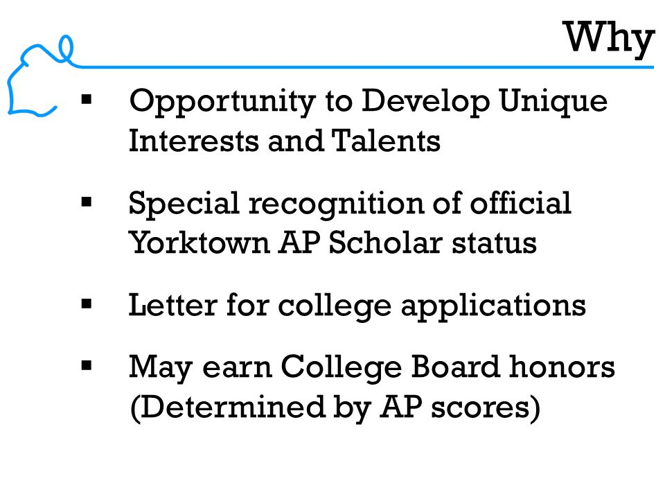 Why  Opportunity to Develop Unique Interests and Talents  Special recognition of official Yorktown AP Scholar status  Letter for college applications  May earn College Board honors (Determined by AP scores)