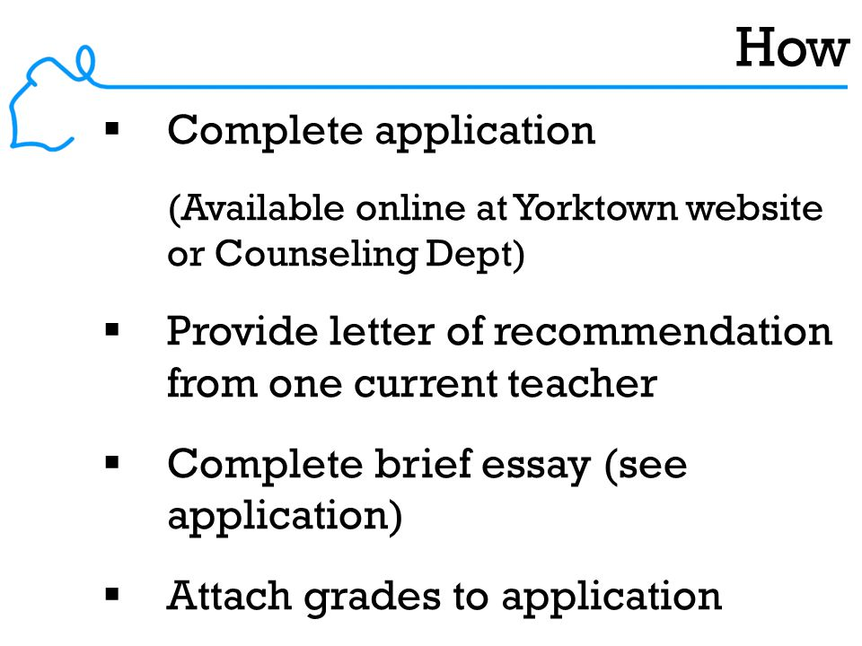 How  Complete application (Available online at Yorktown website or Counseling Dept)  Provide letter of recommendation from one current teacher  Complete brief essay (see application)  Attach grades to application