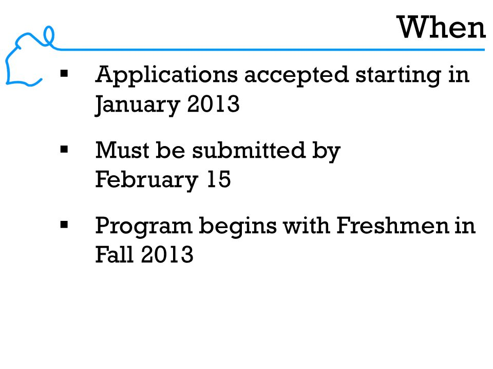 When  Applications accepted starting in January 2013  Must be submitted by February 15  Program begins with Freshmen in Fall 2013