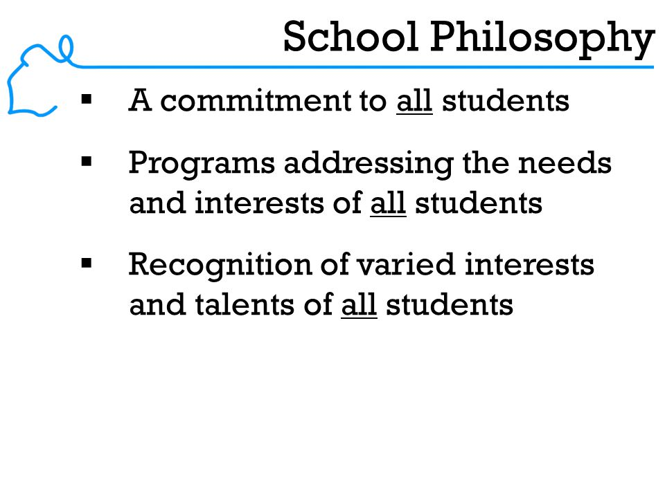 School Philosophy  A commitment to all students  Programs addressing the needs and interests of all students  Recognition of varied interests and talents of all students