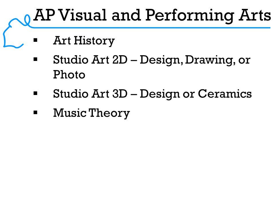AP Visual and Performing Arts  Art History  Studio Art 2D – Design, Drawing, or Photo  Studio Art 3D – Design or Ceramics  Music Theory