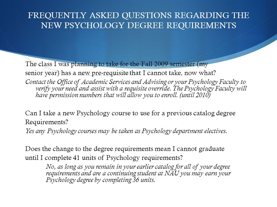 FREQUENTLY ASKED QUESTIONS REGARDING THE NEW PSYCHOLOGY DEGREE REQUIREMENTS The class I was planning to take for the Fall 2009 semester (my senior year) has a new pre-requisite that I cannot take, now what.