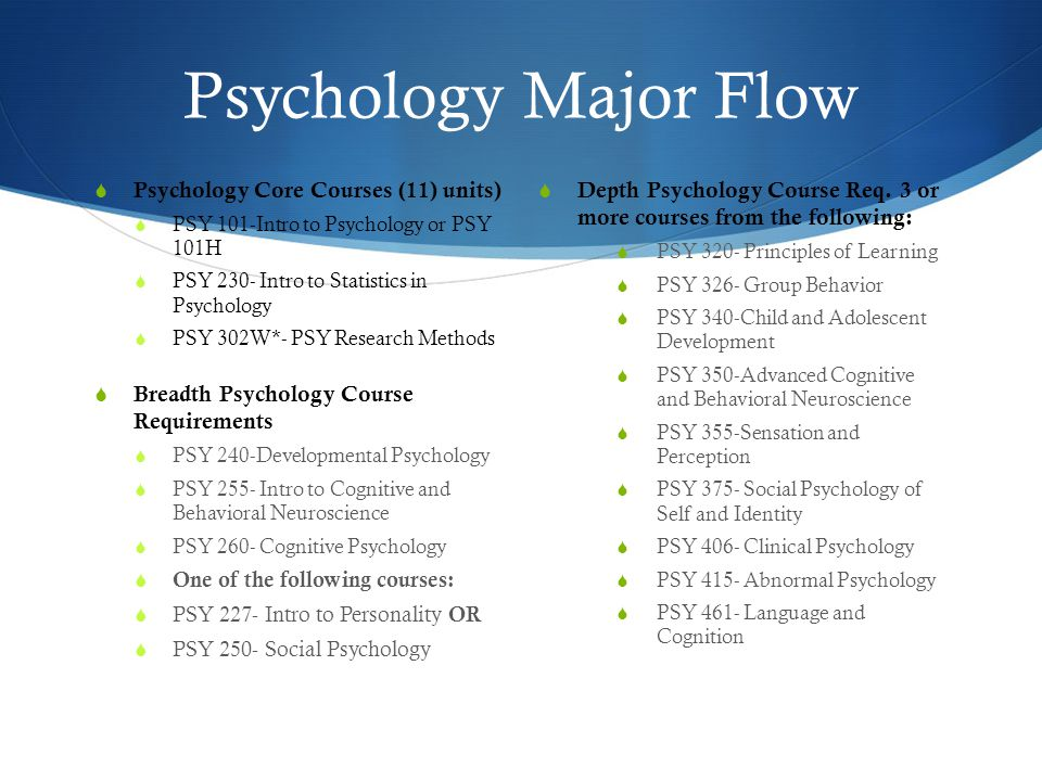 Psychology Major Flow  Psychology Core Courses (11) units)  PSY 101-Intro to Psychology or PSY 101H  PSY 230- Intro to Statistics in Psychology  PSY 302W*- PSY Research Methods  Breadth Psychology Course Requirements  PSY 240-Developmental Psychology  PSY 255- Intro to Cognitive and Behavioral Neuroscience  PSY 260- Cognitive Psychology  One of the following courses:  PSY 227- Intro to Personality OR  PSY 250- Social Psychology  Depth Psychology Course Req.