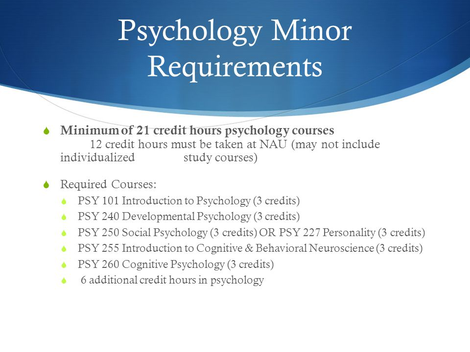Psychology Minor Requirements  Minimum of 21 credit hours psychology courses 12 credit hours must be taken at NAU (may not include individualized study courses)  Required Courses:  PSY 101 Introduction to Psychology (3 credits)  PSY 240 Developmental Psychology (3 credits)  PSY 250 Social Psychology (3 credits) OR PSY 227 Personality (3 credits)  PSY 255 Introduction to Cognitive & Behavioral Neuroscience (3 credits)  PSY 260 Cognitive Psychology (3 credits)  6 additional credit hours in psychology