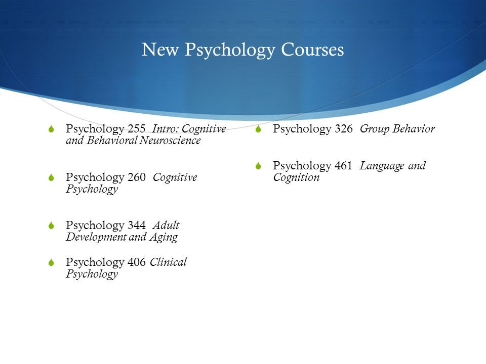 New Psychology Courses  Psychology 255 Intro: Cognitive and Behavioral Neuroscience  Psychology 260 Cognitive Psychology  Psychology 344 Adult Development and Aging  Psychology 406 Clinical Psychology  Psychology 326 Group Behavior  Psychology 461 Language and Cognition
