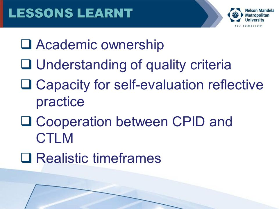 LESSONS LEARNT  Academic ownership  Understanding of quality criteria  Capacity for self-evaluation reflective practice  Cooperation between CPID and CTLM  Realistic timeframes