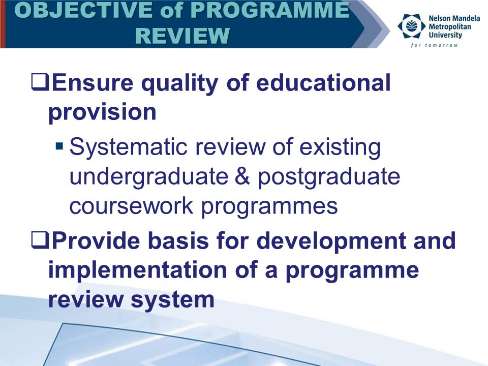 OBJECTIVE of PROGRAMME REVIEW  Ensure quality of educational provision  Systematic review of existing undergraduate & postgraduate coursework programmes  Provide basis for development and implementation of a programme review system