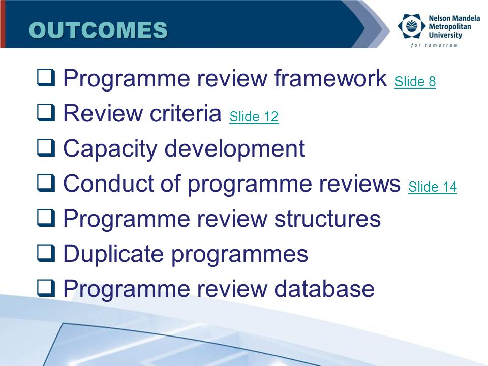 OUTCOMES  Programme review framework Slide 8 Slide 8  Review criteria Slide 12 Slide 12  Capacity development  Conduct of programme reviews Slide