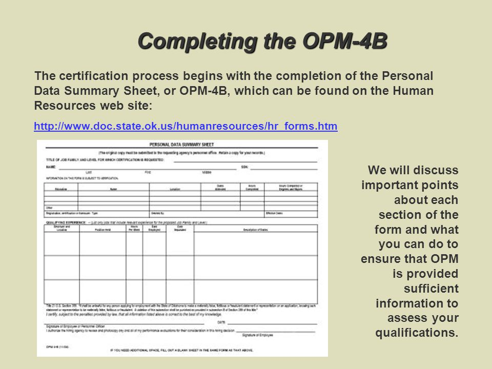 Completing the OPM-4B The certification process begins with the completion of the Personal Data Summary Sheet, or OPM-4B, which can be found on the Human Resources web site: http://www.doc.state.ok.us/humanresources/hr_forms.htm We will discuss important points about each section of the form and what you can do to ensure that OPM is provided sufficient information to assess your qualifications.
