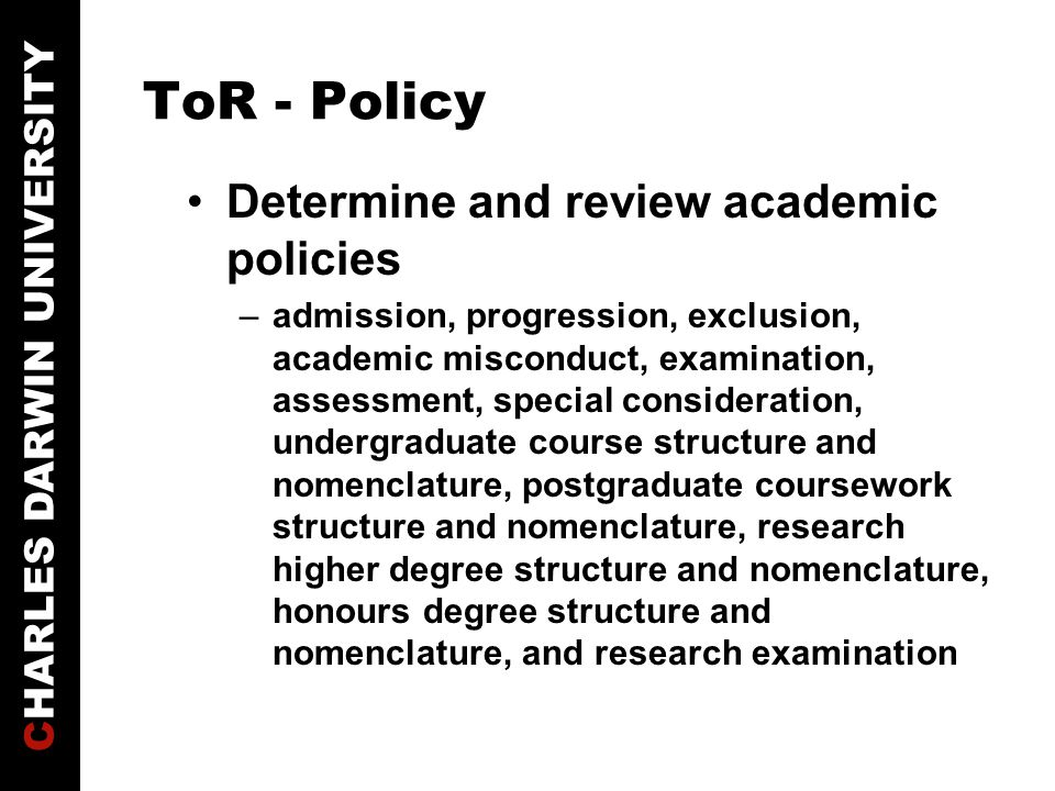 CHARLES DARWIN UNIVERSITY ToR - Policy Determine and review academic policies –admission, progression, exclusion, academic misconduct, examination, assessment, special consideration, undergraduate course structure and nomenclature, postgraduate coursework structure and nomenclature, research higher degree structure and nomenclature, honours degree structure and nomenclature, and research examination