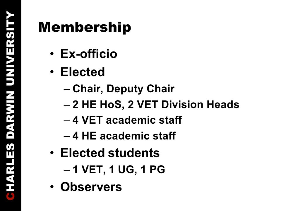 CHARLES DARWIN UNIVERSITY Membership Ex-officio Elected –Chair, Deputy Chair –2 HE HoS, 2 VET Division Heads –4 VET academic staff –4 HE academic staff Elected students –1 VET, 1 UG, 1 PG Observers