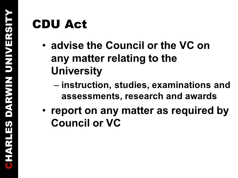 CHARLES DARWIN UNIVERSITY CDU Act advise the Council or the VC on any matter relating to the University –instruction, studies, examinations and assessments, research and awards report on any matter as required by Council or VC