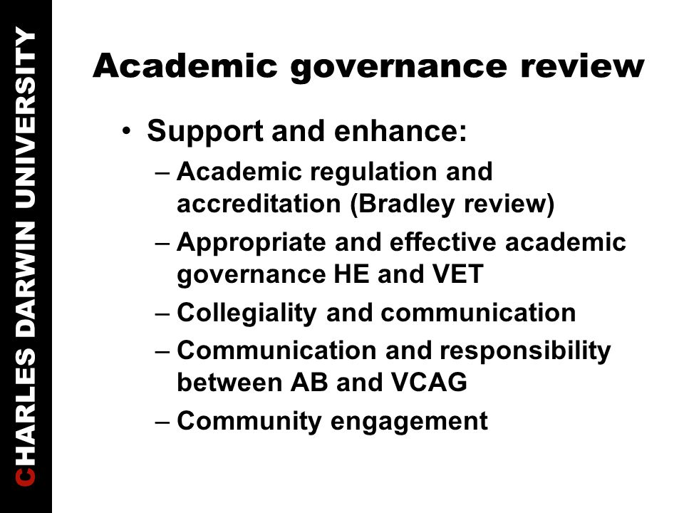 Academic governance review Support and enhance: –Academic regulation and accreditation (Bradley review) –Appropriate and effective academic governance HE and VET –Collegiality and communication –Communication and responsibility between AB and VCAG –Community engagement