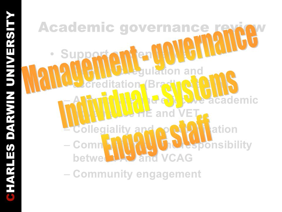 CHARLES DARWIN UNIVERSITY Academic governance review Support and enhance: –Academic regulation and accreditation (Bradley review) –Appropriate and effective academic governance HE and VET –Collegiality and communication –Communication and responsibility between AB and VCAG –Community engagement