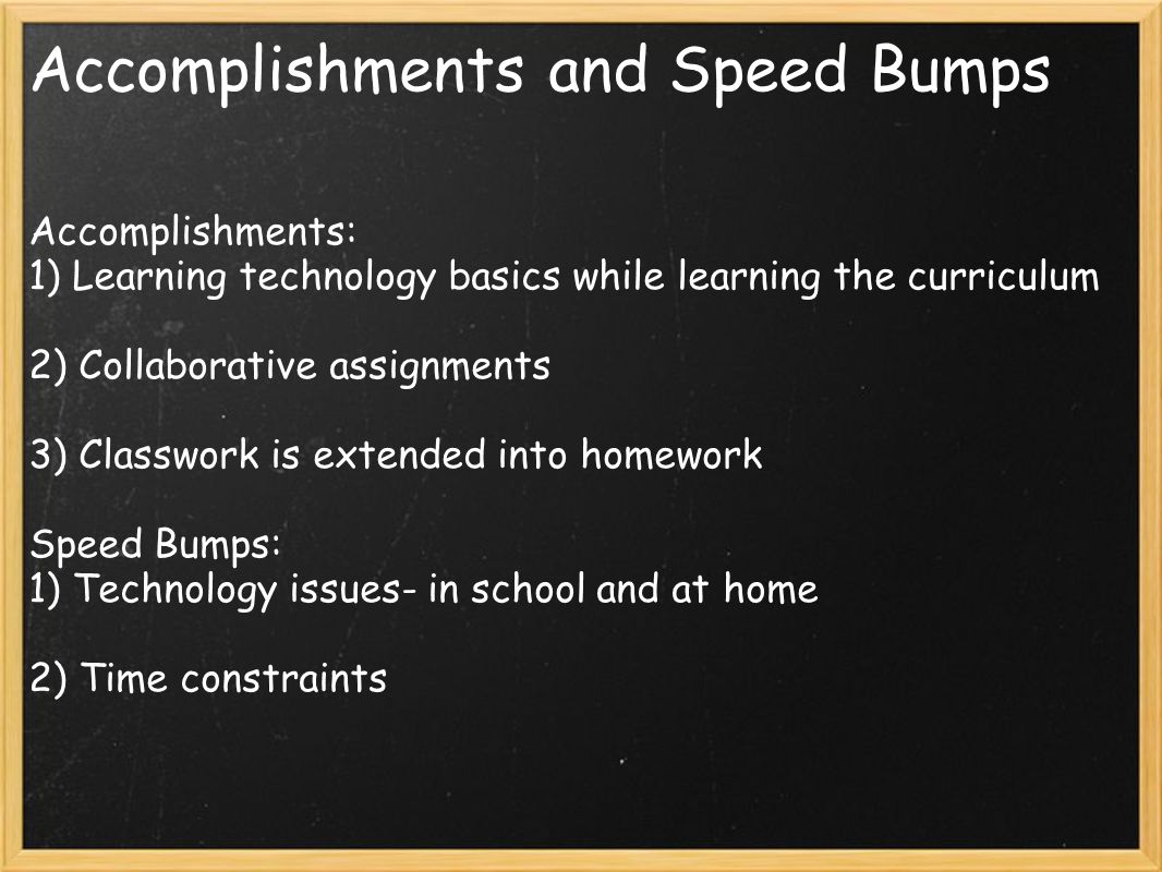 Accomplishments and Speed Bumps Accomplishments: 1) Learning technology basics while learning the curriculum 2) Collaborative assignments 3) Classwork is extended into homework Speed Bumps: 1) Technology issues- in school and at home 2) Time constraints