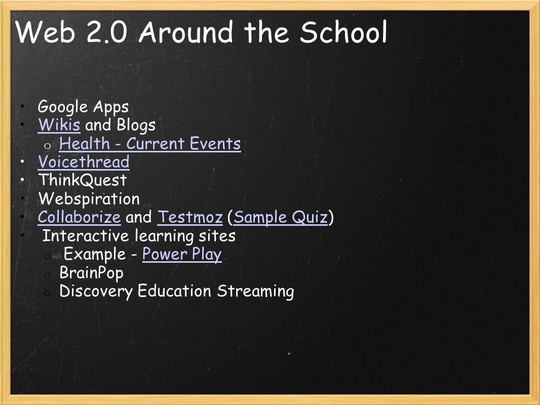Web 2.0 Around the School Google Apps Wikis and BlogsWikis o Health - Current Events Health - Current Events Voicethread ThinkQuest Webspiration Collaborize and Testmoz (Sample Quiz)CollaborizeTestmozSample Quiz Interactive learning sites o Example - Power PlayPower Play o BrainPop o Discovery Education Streaming
