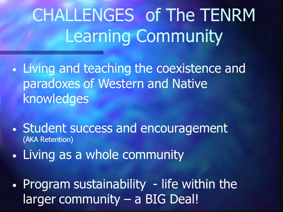 CHALLENGESof The TENRM Learning Community Living and teaching the coexistence and paradoxes of Western and Native knowledges Student success and encouragement (AKA Retention) Living as a whole community Program sustainability - life within the larger community – a BIG Deal!