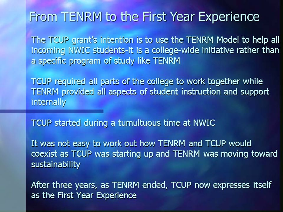 The TCUP grant's intention is to use the TENRM Model to help all incoming NWIC students-it is a college-wide initiative rather than a specific program of study like TENRM TCUP required all parts of the college to work together while TENRM provided all aspects of student instruction and support internally TCUP started during a tumultuous time at NWIC It was not easy to work out how TENRM and TCUP would coexist as TCUP was starting up and TENRM was moving toward sustainability After three years, as TENRM ended, TCUP now expresses itself as the First Year Experience From TENRM to the First Year Experience