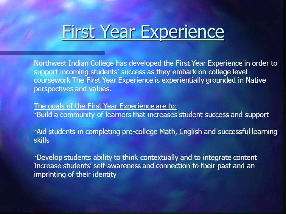 Northwest Indian College has developed the First Year Experience in order to support incoming students' success as they embark on college level coursework The First Year Experience is experientially grounded in Native perspectives and values.