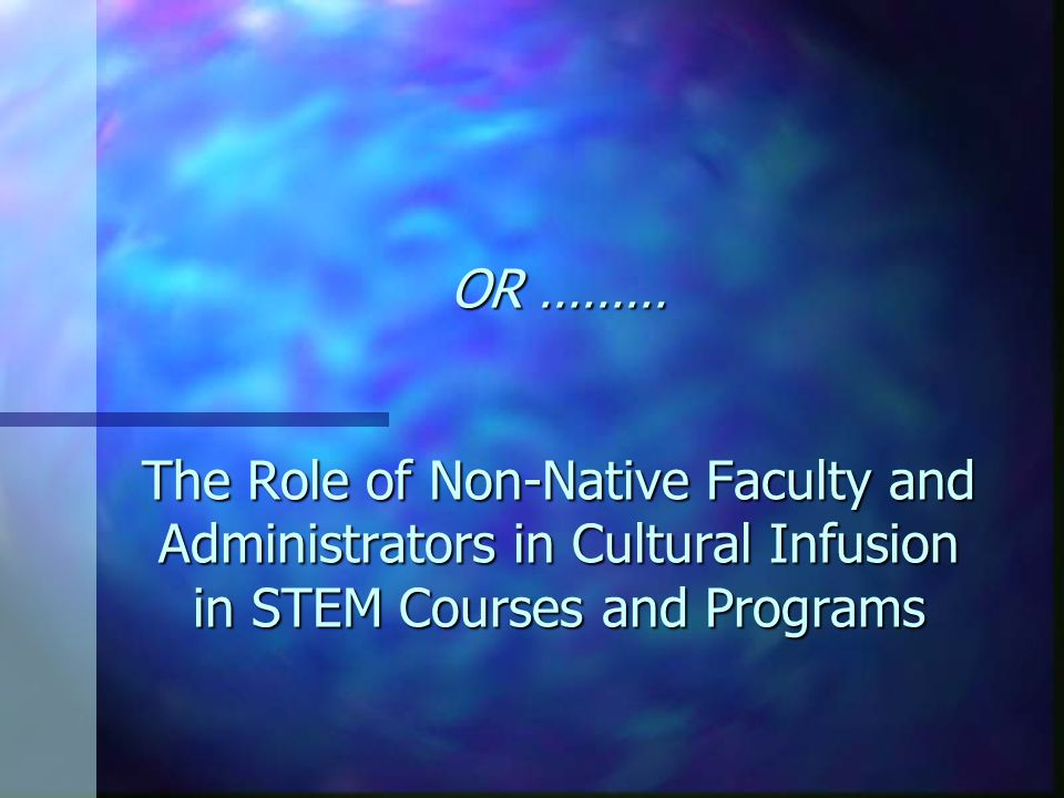 OR ……… The Role of Non-Native Faculty and Administrators in Cultural Infusion in STEM Courses and Programs