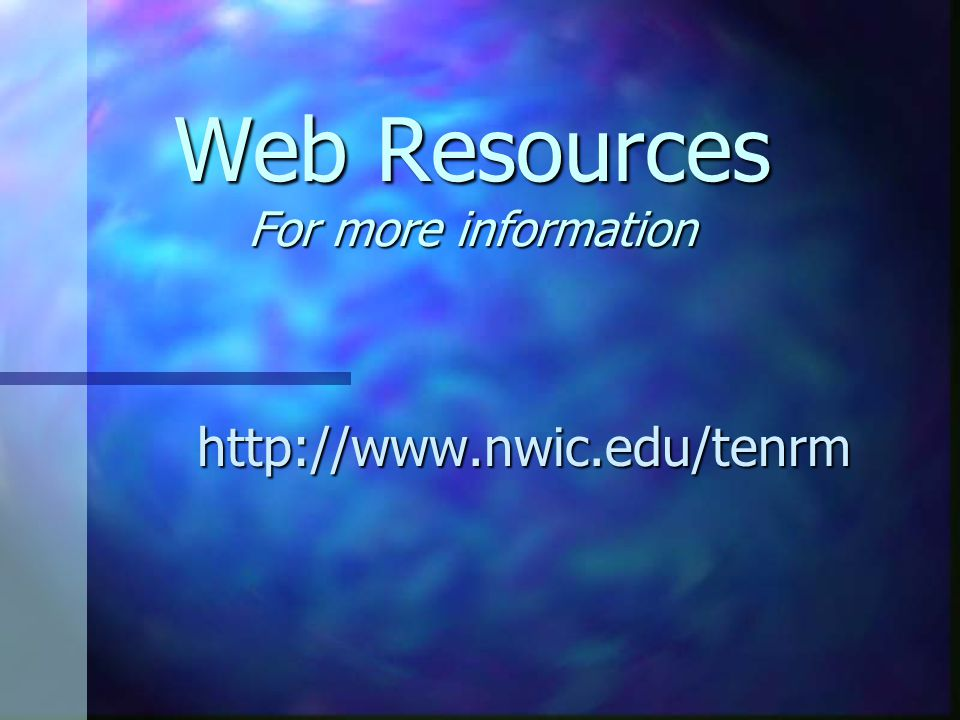Web Resources For more information http://www.nwic.edu/tenrm
