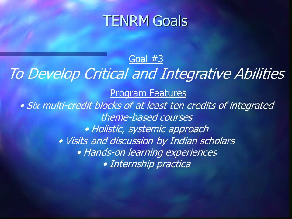 Goal #3 To Develop Critical and Integrative Abilities Program Features Six multi-credit blocks of at least ten credits of integrated theme-based courses Holistic, systemic approach Visits and discussion by Indian scholars Hands-on learning experiences Internship practica TENRM Goals