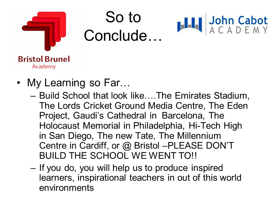 So to Conclude… My Learning so Far… –Build School that look like….The Emirates Stadium, The Lords Cricket Ground Media Centre, The Eden Project, Gaudi's Cathedral in Barcelona, The Holocaust Memorial in Philadelphia, Hi-Tech High in San Diego, The new Tate, The Millennium Centre in Cardiff, or @ Bristol –PLEASE DON'T BUILD THE SCHOOL WE WENT TO!.