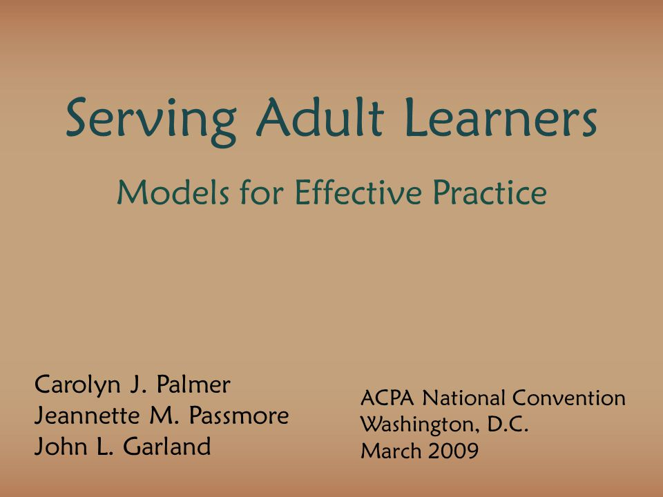 Serving Adult Learners Models for Effective Practice Carolyn J. Palmer Jeannette M. Passmore John L. Garland ACPA National Convention Washington, D.C.