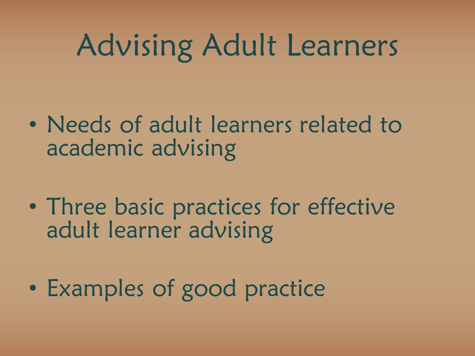 Advising Adult Learners Needs of adult learners related to academic advising Three basic practices for effective adult learner advising Examples of good practice