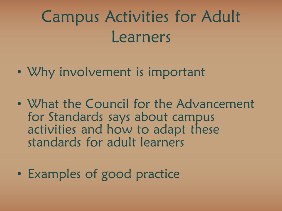 Campus Activities for Adult Learners Why involvement is important What the Council for the Advancement for Standards says about campus activities and