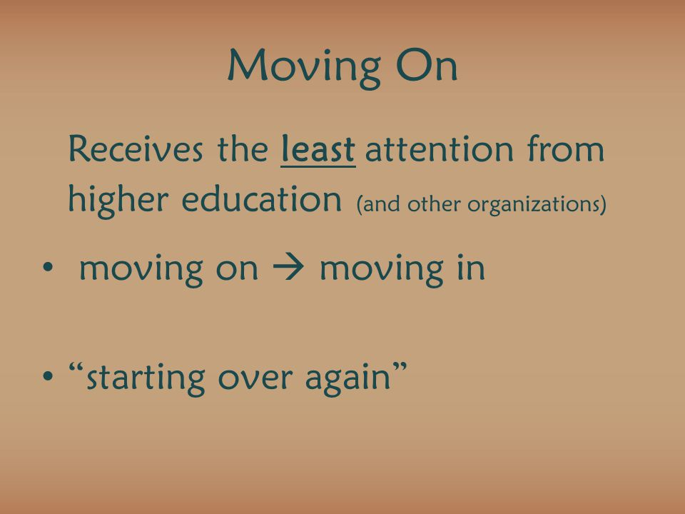 Moving On Receives the least attention from higher education (and other organizations) moving on  moving in starting over again