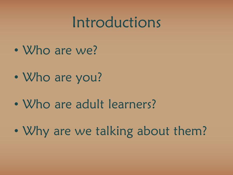 Introductions Who are we Who are you Who are adult learners Why are we talking about them