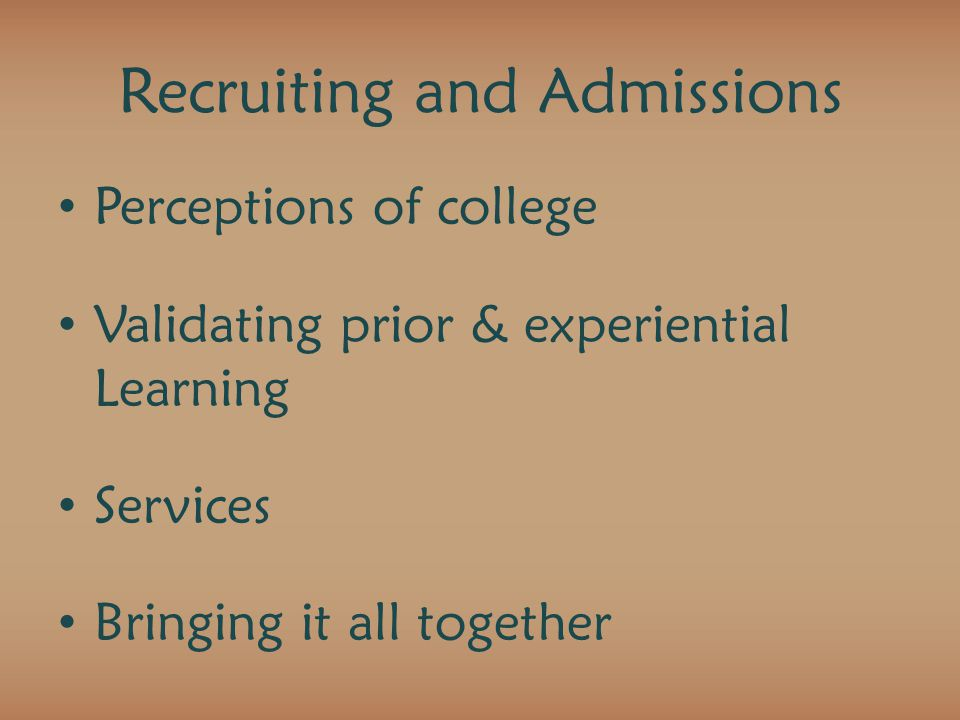 Recruiting and Admissions Perceptions of college Validating prior & experiential Learning Services Bringing it all together