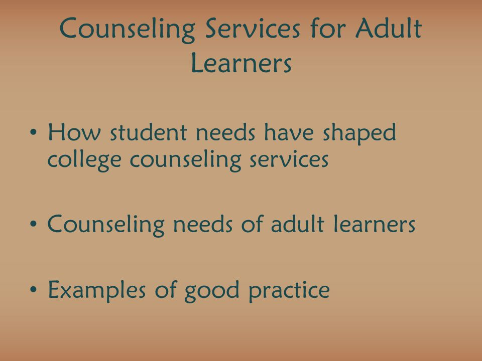 Counseling Services for Adult Learners How student needs have shaped college counseling services Counseling needs of adult learners Examples of good practice