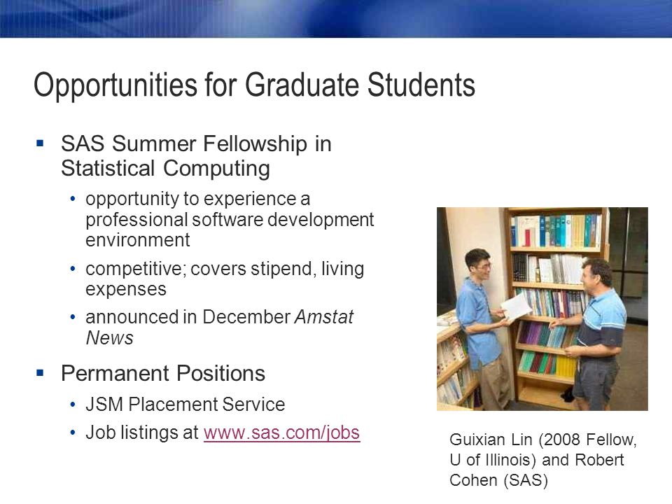 Opportunities for Graduate Students  SAS Summer Fellowship in Statistical Computing opportunity to experience a professional software development environment competitive; covers stipend, living expenses announced in December Amstat News  Permanent Positions JSM Placement Service Job listings at   Guixian Lin (2008 Fellow, U of Illinois) and Robert Cohen (SAS)