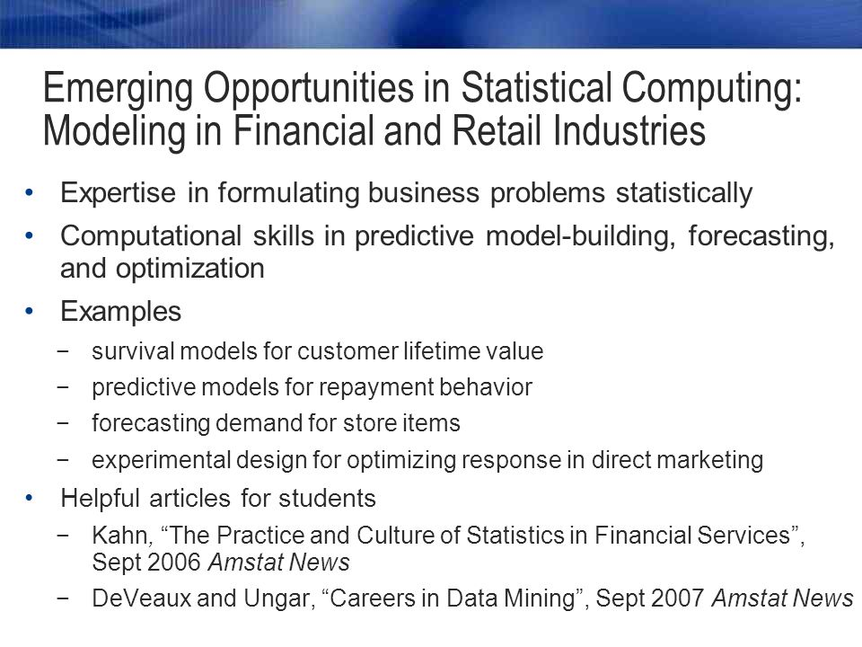 Expertise in formulating business problems statistically Computational skills in predictive model-building, forecasting, and optimization Examples −survival models for customer lifetime value −predictive models for repayment behavior −forecasting demand for store items −experimental design for optimizing response in direct marketing Helpful articles for students −Kahn, The Practice and Culture of Statistics in Financial Services , Sept 2006 Amstat News −DeVeaux and Ungar, Careers in Data Mining , Sept 2007 Amstat News Emerging Opportunities in Statistical Computing: Modeling in Financial and Retail Industries