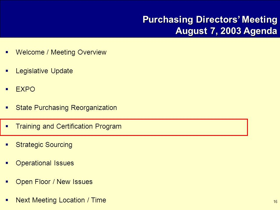 16 Purchasing Directors' Meeting August 7, 2003 Agenda  Welcome / Meeting Overview  Legislative Update  EXPO  State Purchasing Reorganization  Training and Certification Program  Strategic Sourcing  Operational Issues  Open Floor / New Issues  Next Meeting Location / Time