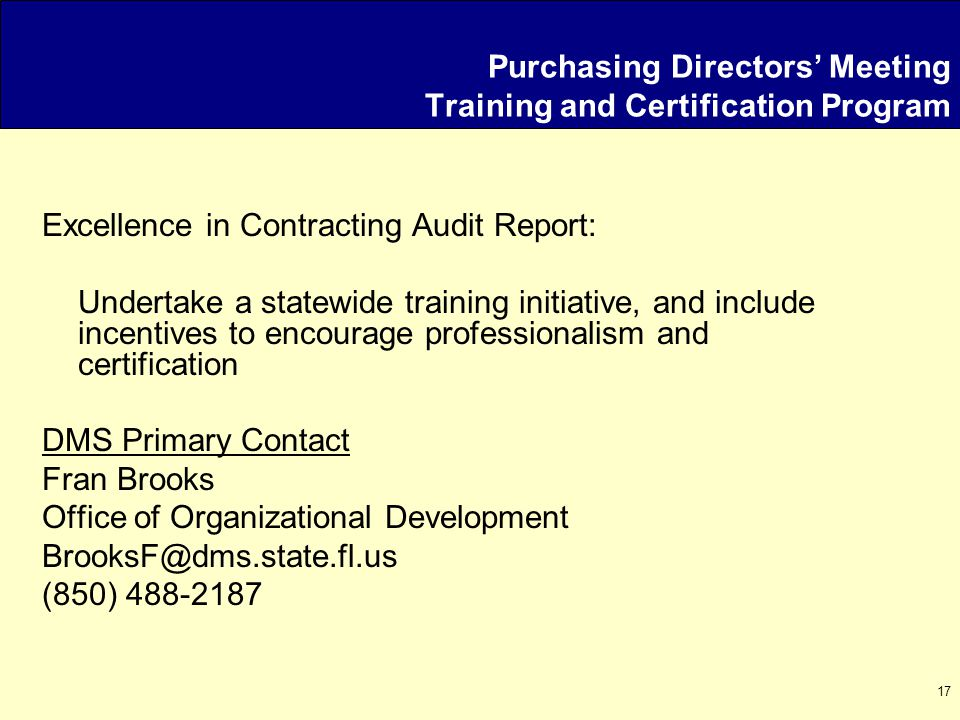 17 Purchasing Directors' Meeting Training and Certification Program Excellence in Contracting Audit Report: Undertake a statewide training initiative, and include incentives to encourage professionalism and certification DMS Primary Contact Fran Brooks Office of Organizational Development BrooksF@dms.state.fl.us (850) 488-2187