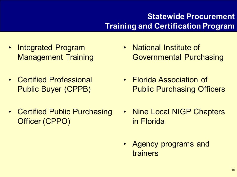 18 Statewide Procurement Training and Certification Program Integrated Program Management Training Certified Professional Public Buyer (CPPB) Certified Public Purchasing Officer (CPPO) National Institute of Governmental Purchasing Florida Association of Public Purchasing Officers Nine Local NIGP Chapters in Florida Agency programs and trainers